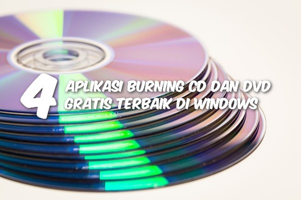 4 Aplikasi Burning CD Dan DVD Gratis Terbaik Di Windows